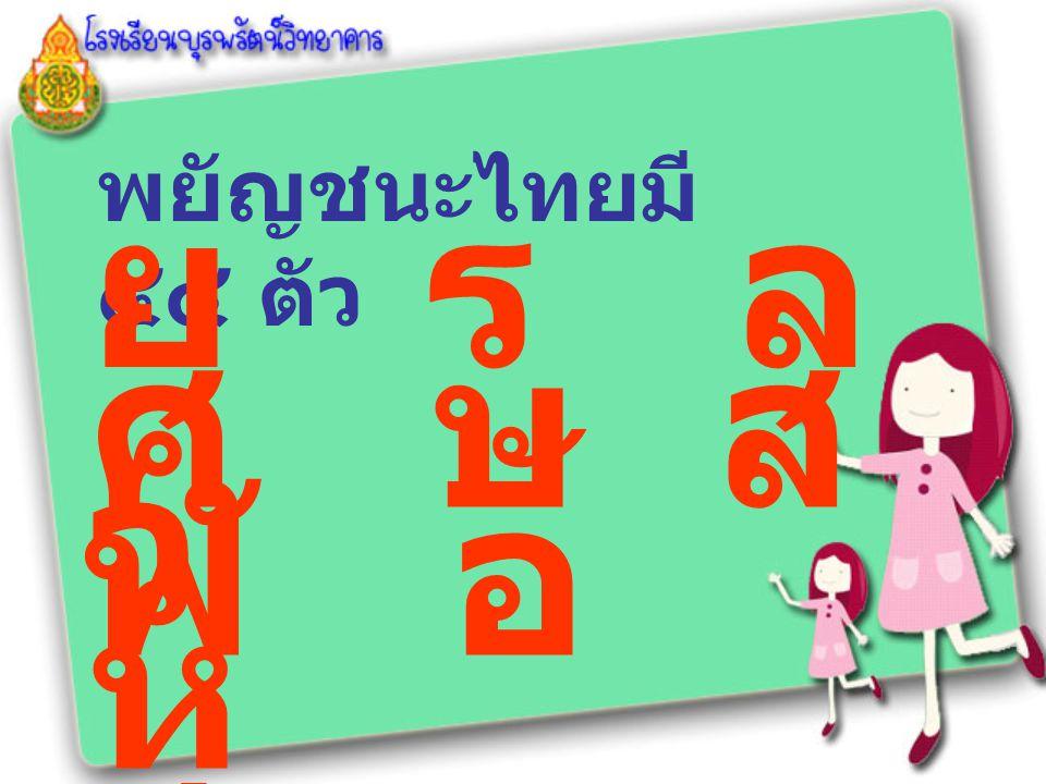 พยัญชนะไทยมี ๔๔ ตัว ย ร ล ว ศ ษ ส ห ฬ อ ฮ