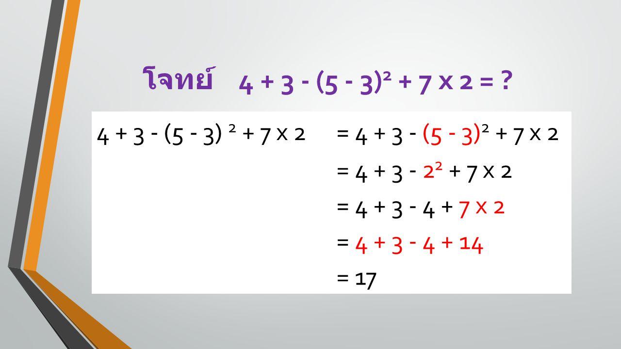 โจทย์ 4 + 3 - (5 - 3)2 + 7 x 2 = 4 + 3 - (5 - 3) 2 + 7 x 2
