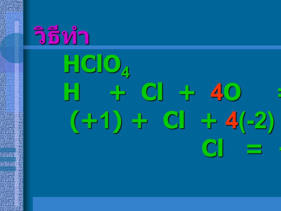 วิธีทำ HClO4 H + Cl + 4O = 0 (+1) + Cl + 4(-2) = 0 Cl = +7