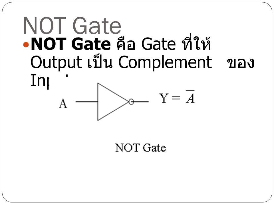 NOT Gate NOT Gate คือ Gate ที่ให้ Output เป็น Complement ของ Input