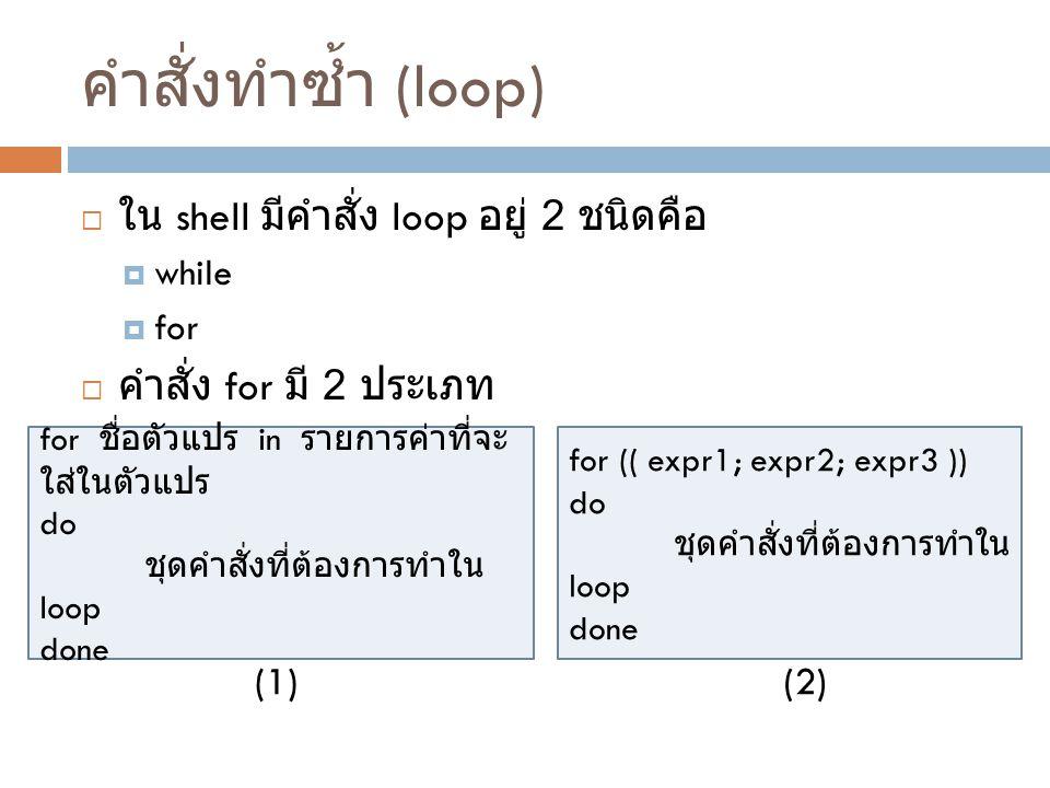 คำสั่งทำซ้ำ (loop) ใน shell มีคำสั่ง loop อยู่ 2 ชนิดคือ