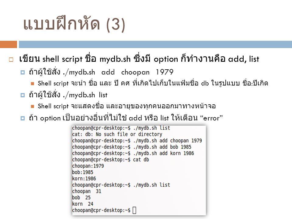 แบบฝึกหัด (3) เขียน shell script ชื่อ mydb.sh ซึ่งมี option ก็ทำงานคือ add, list. ถ้าผู้ใช้สั่ง ./mydb.sh add choopan 1979.
