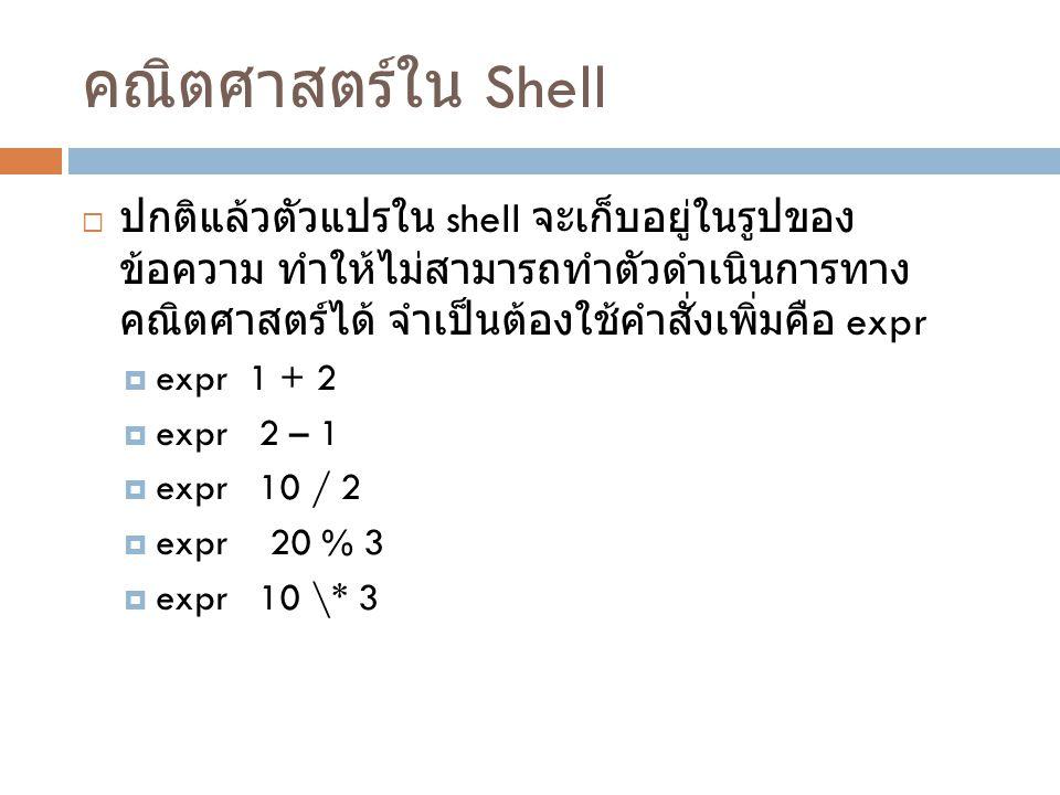 คณิตศาสตร์ใน Shell ปกติแล้วตัวแปรใน shell จะเก็บอยู่ในรูปของ ข้อความ ทำให้ไม่สามารถทำ ตัวดำเนินการทางคณิตศาสตร์ได้ จำเป็นต้องใช้คำสั่งเพิ่มคือ expr.