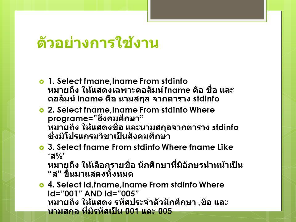 ตัวอย่างการใช้งาน 1. Select fmane,lname From stdinfo หมายถึง ให้แสดงเฉพาะคอลัมน์ fname คือ ชื่อ และคอลัมน์ lname คือ นามสกุล จากตาราง stdinfo.