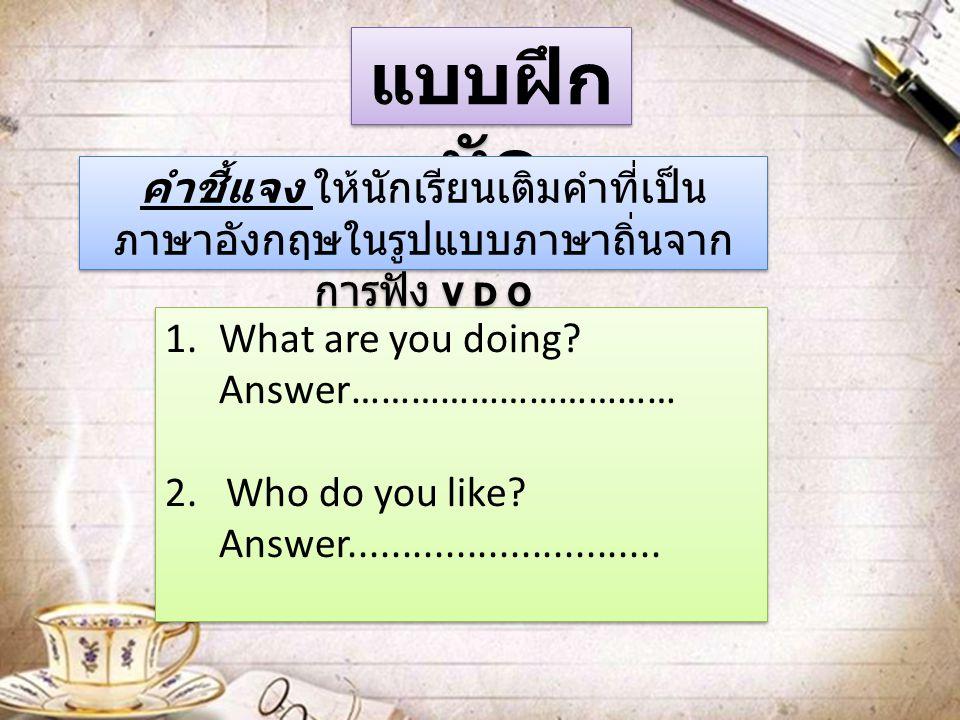 แบบฝึกหัด คำชี้แจง ให้นักเรียนเติมคำที่เป็นภาษาอังกฤษในรูปแบบภาษาถิ่นจากการฟัง V D O. What are you doing