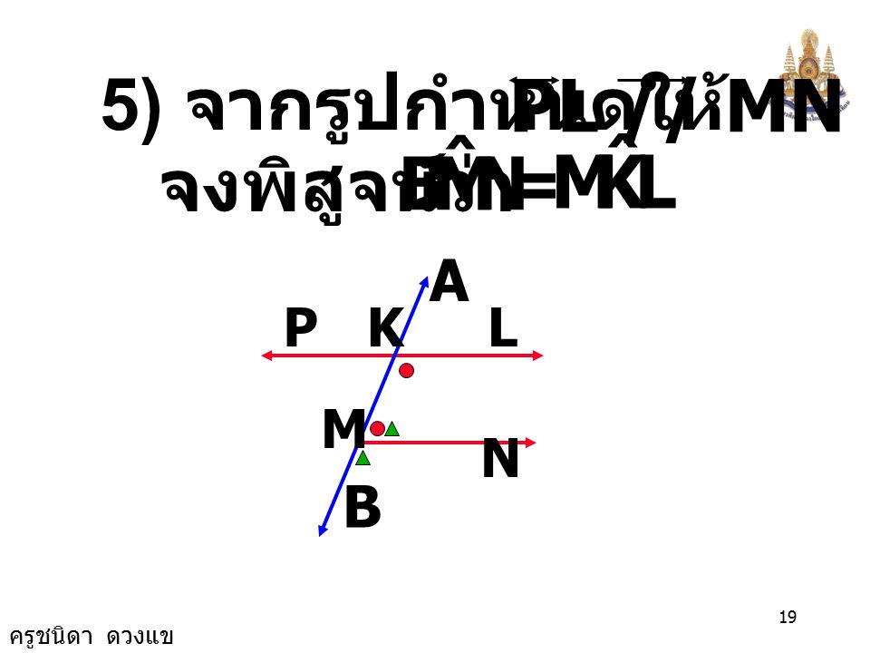 N M B ˆ L K M ˆ PL // MN 5) จากรูปกำหนดให้ = จงพิสูจน์ว่า A B P K L M