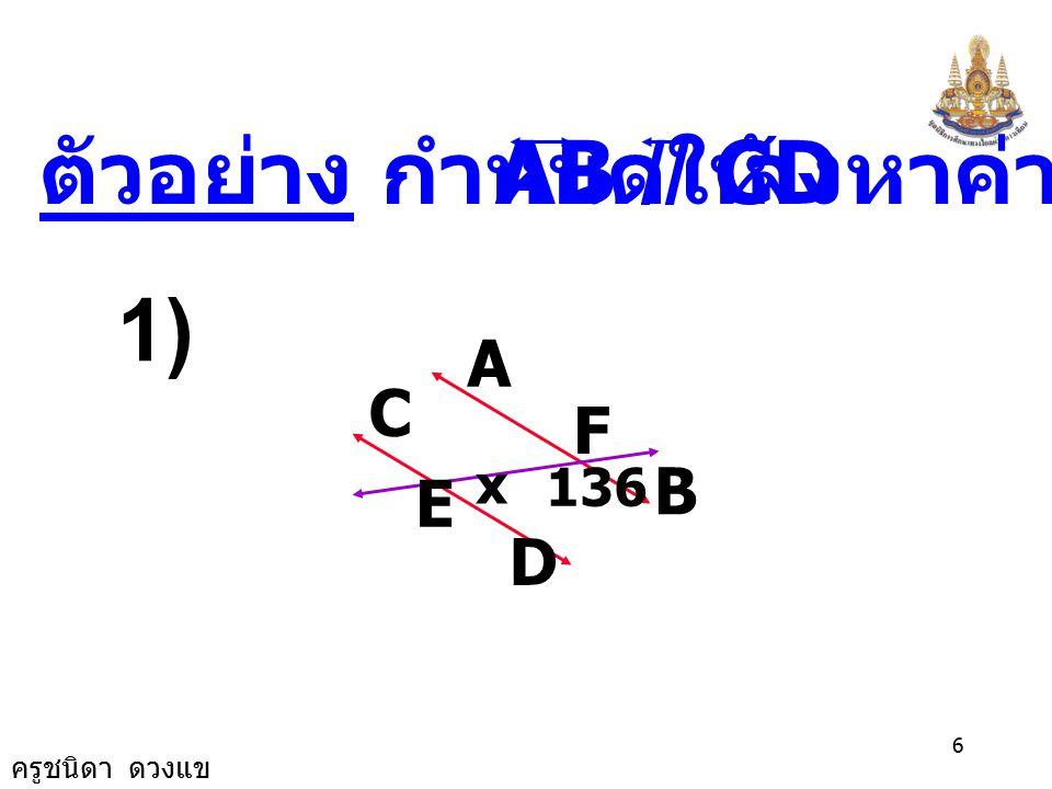ตัวอย่าง กำหนดให้ AB // CD จงหาค่า x 1) A B C D E F 136 x