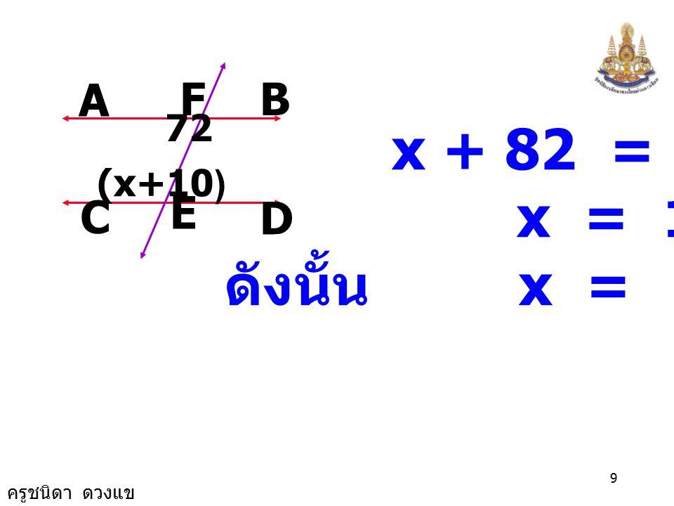 A F B D E C 72 (x+10) x + 82 = 180 x = 180 - 82 ดังนั้น x = 98