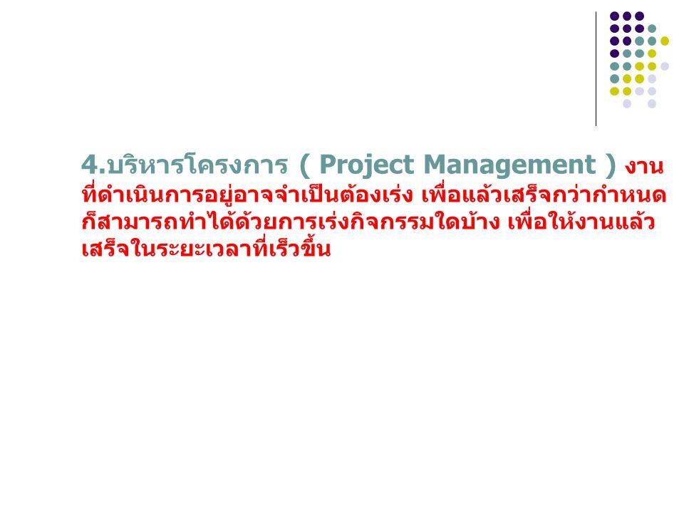 4.บริหารโครงการ ( Project Management ) งานที่ดำเนินการอยู่อาจจำเป็นต้องเร่ง เพื่อแล้วเสร็จกว่ากำหนด ก็สามารถทำได้ด้วยการเร่งกิจกรรมใดบ้าง เพื่อให้งานแล้วเสร็จในระยะเวลาที่เร็วขึ้น