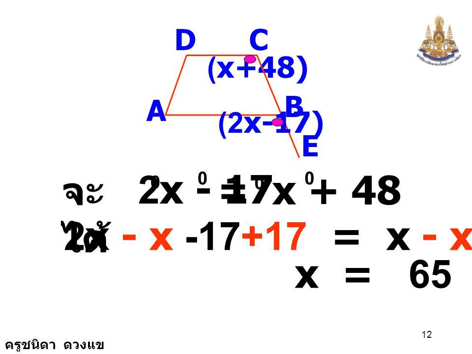 จะได้ 2x - 17 = x + 48 2x - x -17+17 = x - x +48+17 x = 65 D C (x+48)