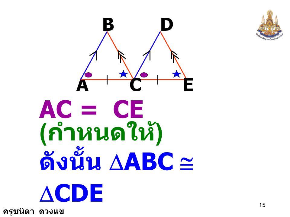 B D A C E AC = CE (กำหนดให้) ดังนั้น DABC @ DCDE ( ม.ด.ม.)
