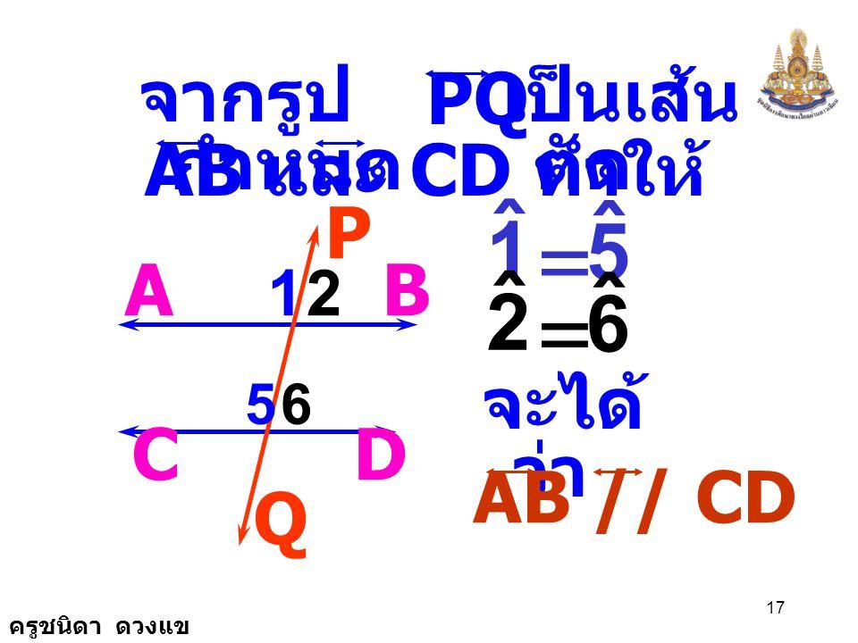 = = ˆ 1 5 ˆ 2 6 PQ จากรูปกำหนด เป็นเส้นตัด AB และ CD ทำให้ P A B