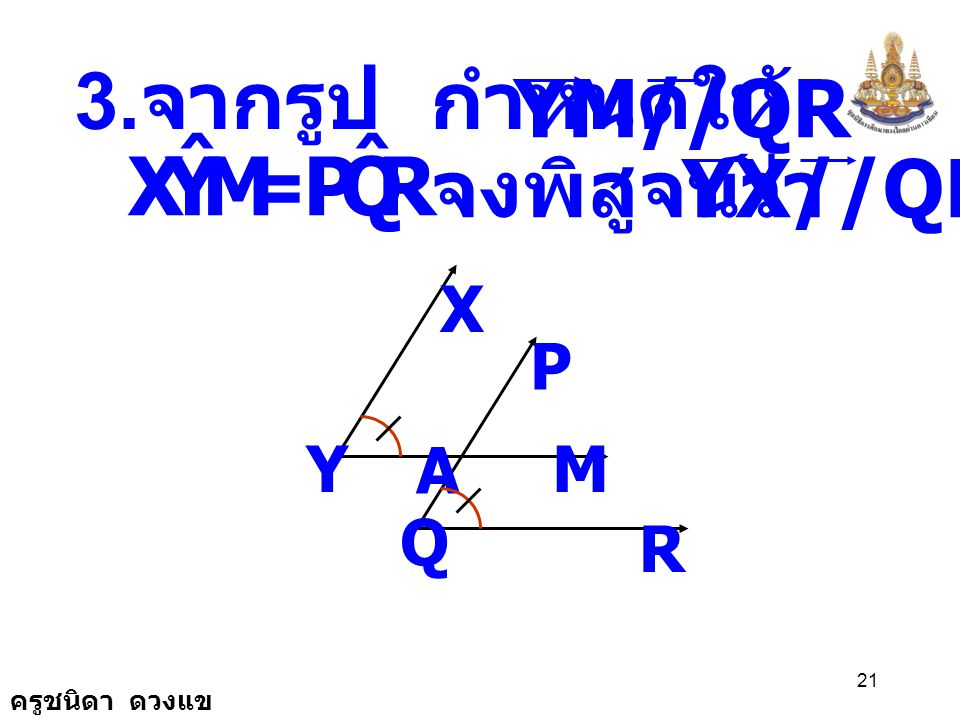 M Y X ˆ R Q P 3.จากรูป กำหนดให้ และ YM//QR จงพิสูจน์ว่า YX//QP = X P Y