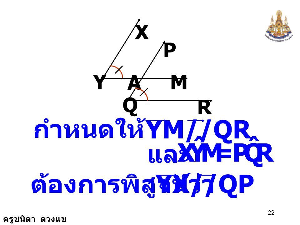 M Y X ˆ R Q P กำหนดให้ YM//QR และ = ต้องการพิสูจน์ว่า YX//QP X P Y Q A