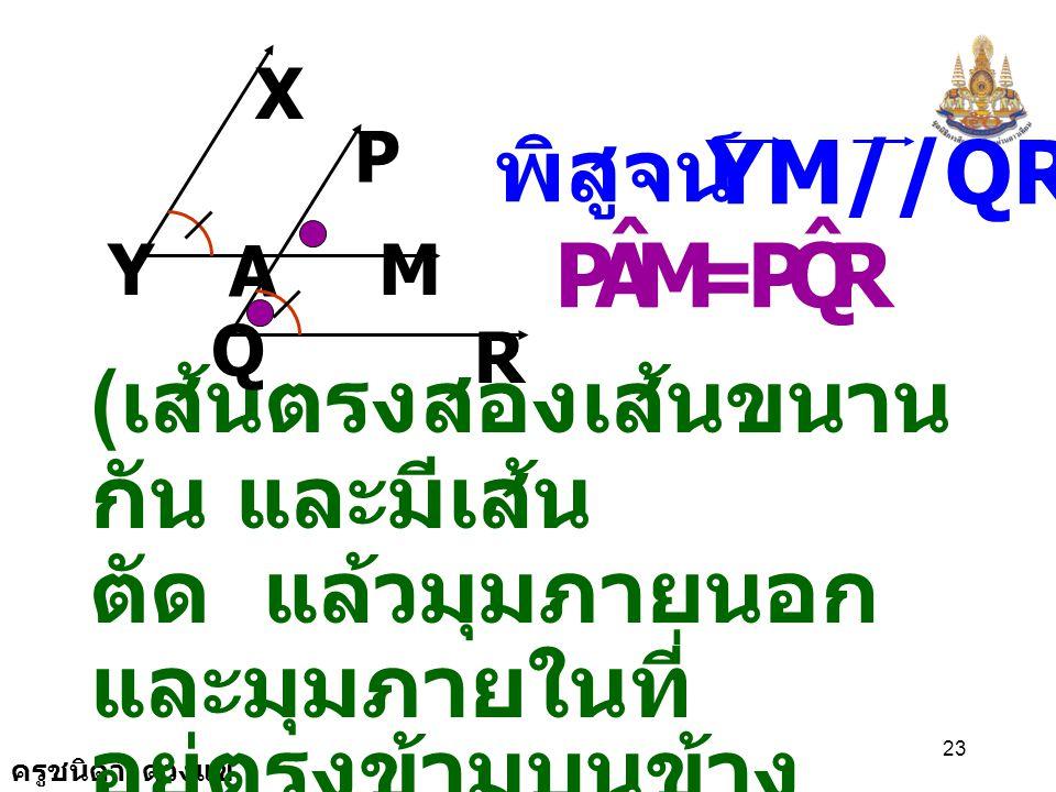 M A P ˆ R Q YM//QR พิสูจน์ = (เส้นตรงสองเส้นขนานกัน และมีเส้น