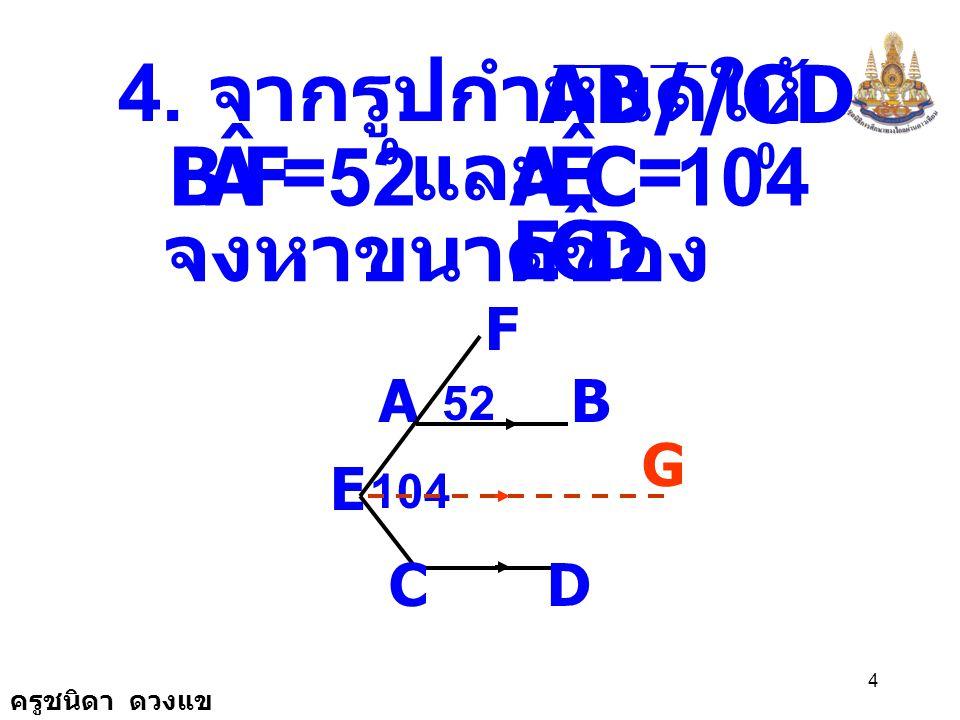 F A B ˆ C E A ˆ 52 104 D C E ˆ AB//CD 4. จากรูปกำหนดให้ ถ้า = = และ