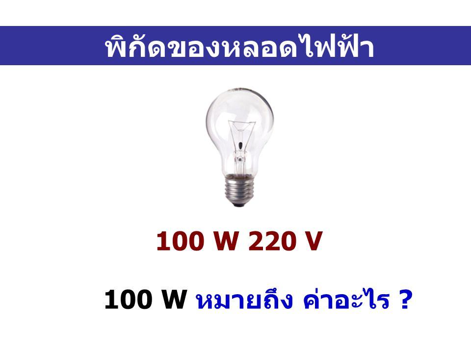 พิกัดของหลอดไฟฟ้า 100 W 220 V 100 W หมายถึง ค่าอะไร