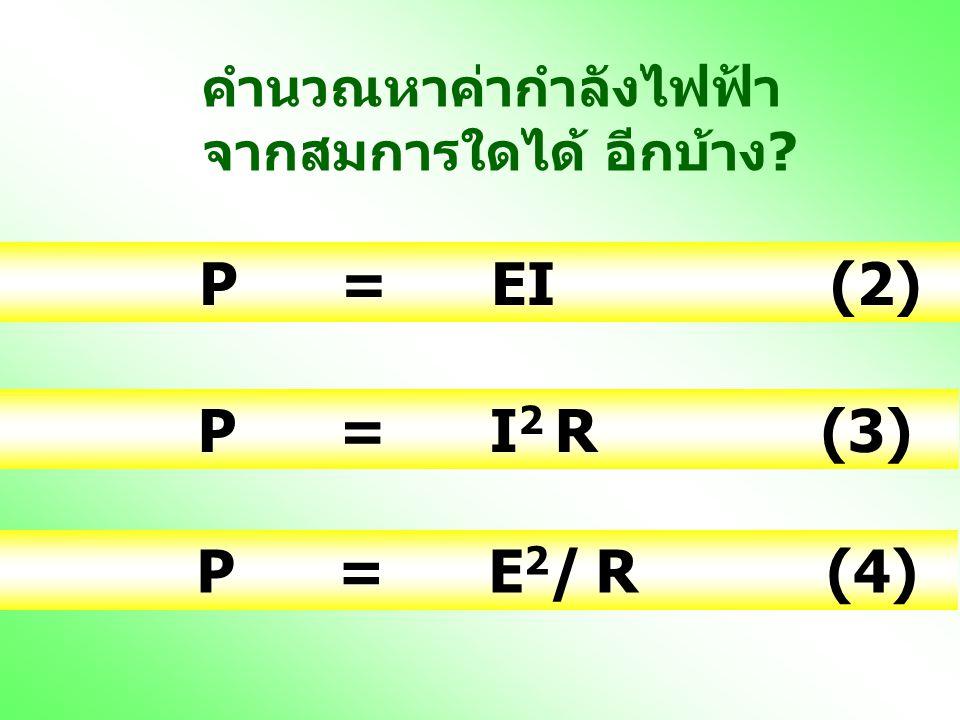 P = EI (2) P = I2 R (3) P = E2/ R (4) คำนวณหาค่ากำลังไฟฟ้า