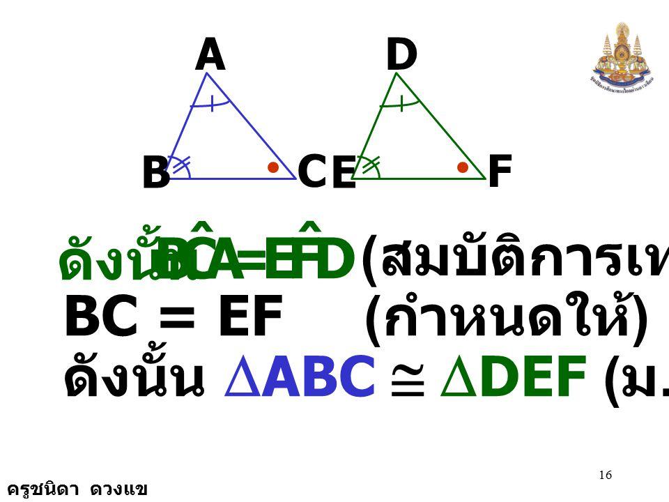 A C B ˆ D F E ดังนั้น = (สมบัติการเท่ากัน) BC = EF (กำหนดให้)