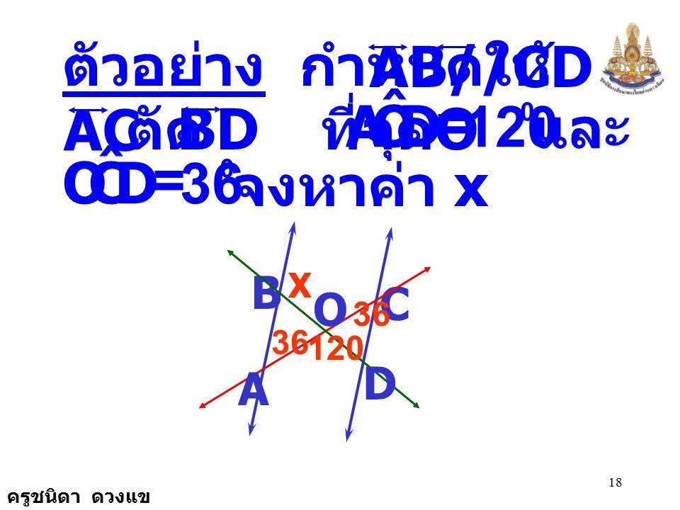 D O A ˆ 120 D C O ˆ 36 AB//CD ตัวอย่าง กำหนดให้ และมี = AC ตัด ที่จุดO