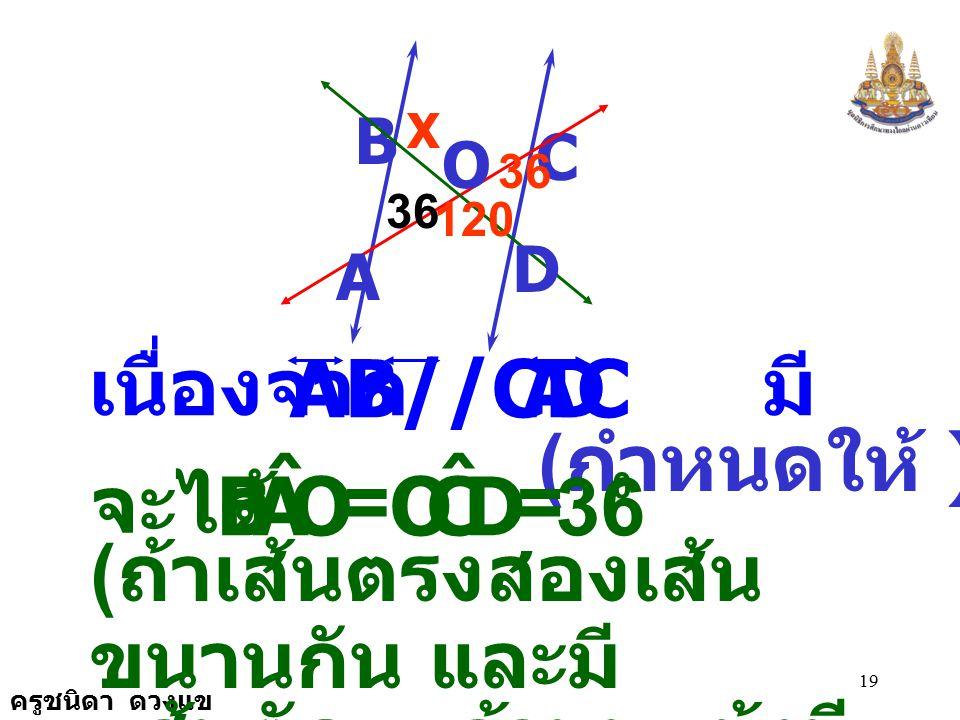 D C O ˆ 36 A B เนื่องจาก มี เป็นเส้นตัด AB//CD AC (กำหนดให้ ) จะได้ =