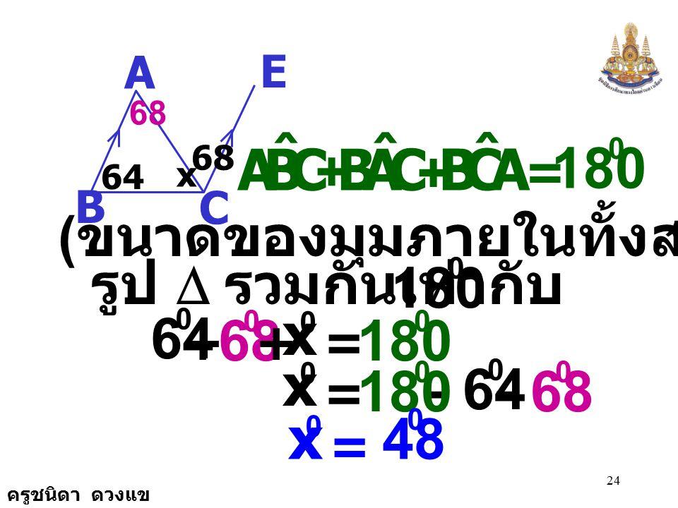 A E. C. B. 64. 68. x. 68. = 180. C. B. A. ˆ. + (ขนาดของมุมภายในทั้งสามมุมของ. รูป D รวมกันเท่ากับ )