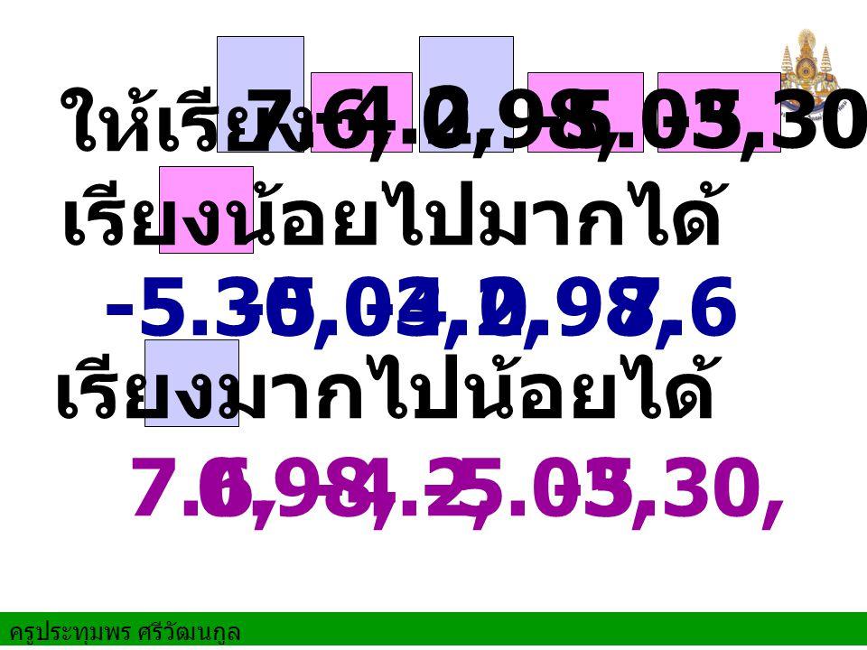 -4.2, ให้เรียง. 7.6, 0.98, -5.03, -5.30. เรียงน้อยไปมากได้ -5.30, -5.03, 0.98, -4.2, 7.6.