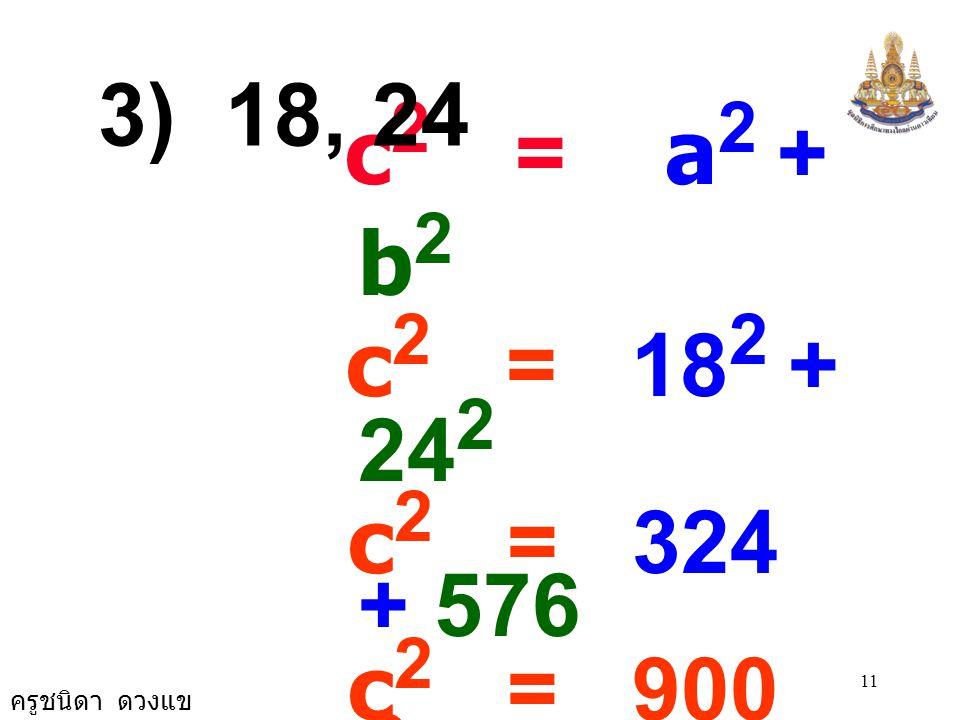 3) 18, 24 c2 = a2 + b2. c2 = 182 + 242. c2 = 324 + 576. c2 = 900. c2 = 30 × 30.