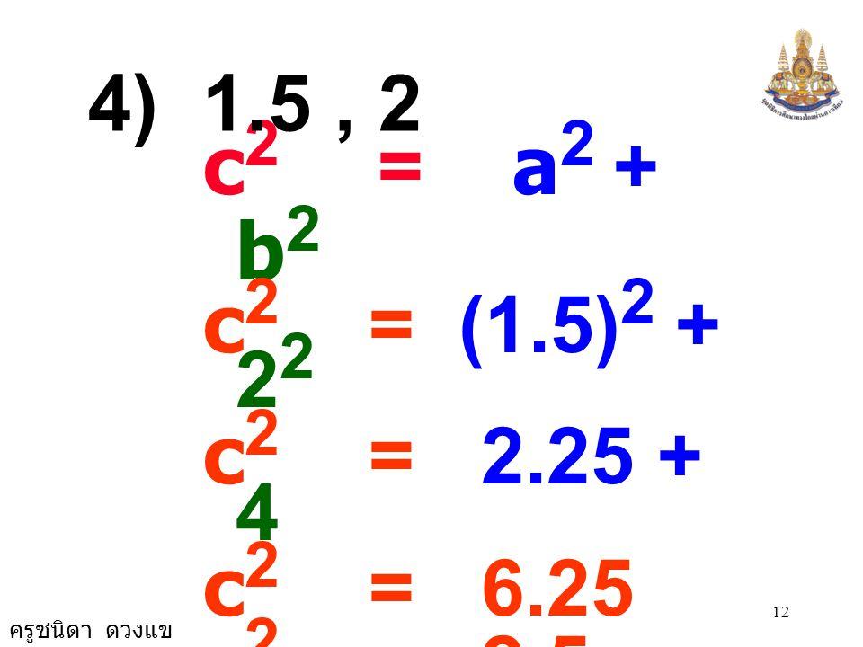4) 1.5 , 2 c2 = a2 + b2. c2 = (1.5)2 + 22. c2 = 2.25 + 4. c2 = 6.25. c2 = 2.5 × 2.5.