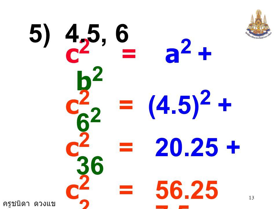 5) 4.5, 6 c2 = a2 + b2. c2 = (4.5)2 + 62. c2 = 20.25 + 36. c2 = 56.25. c2 = 7.5 × 7.5.