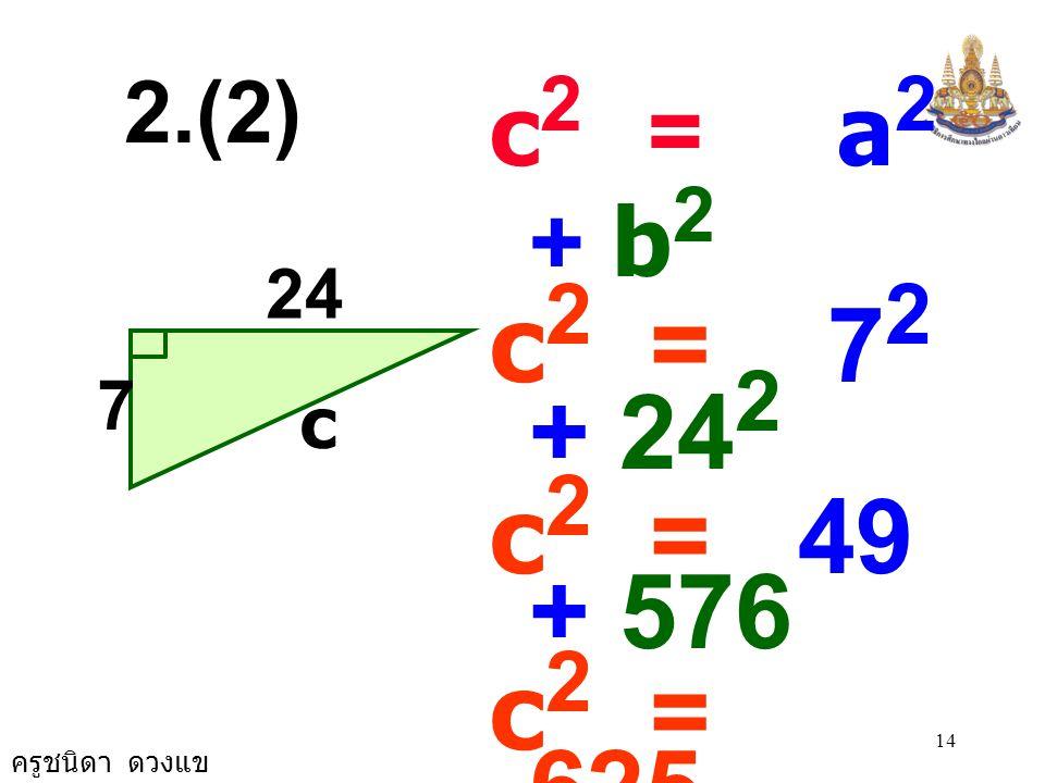 2.(2) c2 = a2 + b2. c2 = 72 + 242. c2 = 49 + 576. c2 = 625. c2 = 25 × 25. c = 25.