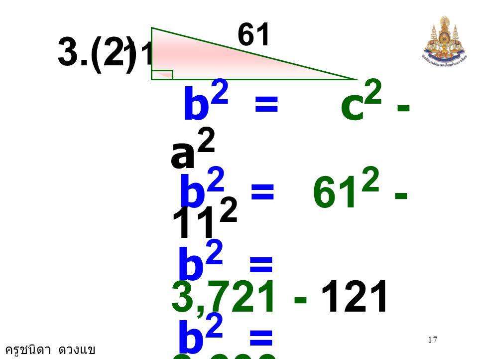 61 3.(2) 11. b2 = c2 - a2. b2 = 612 - 112. b2 = 3,721 - 121. b2 = 3,600. b2 = 60 × 60.