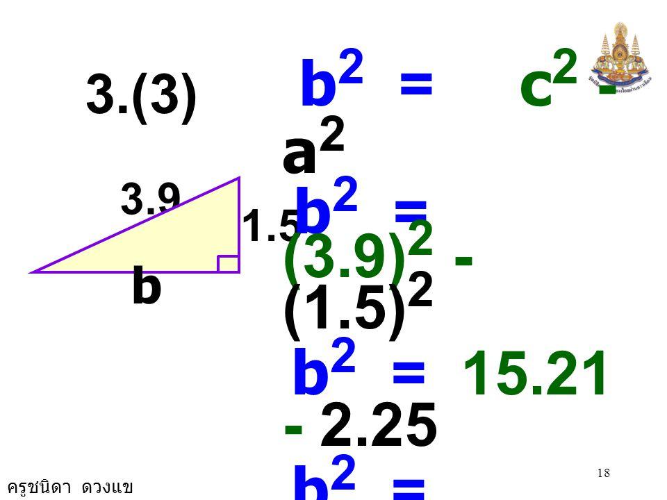 b2 = c2 - a2 b2 = (3.9)2 - (1.5)2. b2 = 15.21 - 2.25. b2 = 12.96. b2 = 3.6 × 3.6.