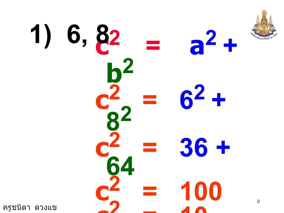 1) 6, 8 c2 = a2 + b2. c2 = 62 + 82. c2 = 36 + 64. c2 = 100. c2 = 10 × 10.