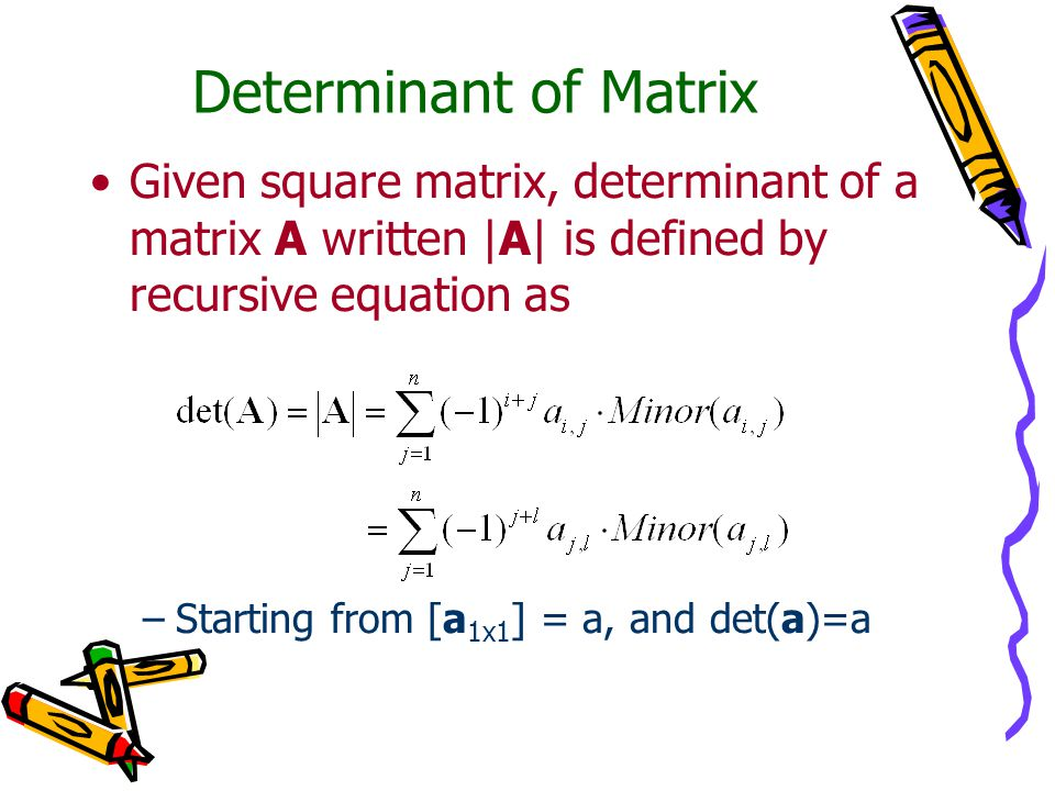 Determinant of Matrix Given square matrix, determinant of a matrix A written |A| is defined by recursive equation as.