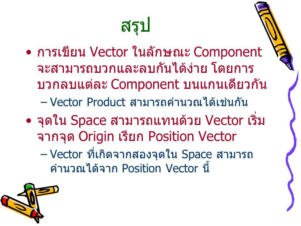 สรุป การเขียน Vector ในลักษณะ Component จะสามารถบวกและลบกันได้ง่าย โดยการบวกลบแต่ละ Component บนแกนเดียวกัน.