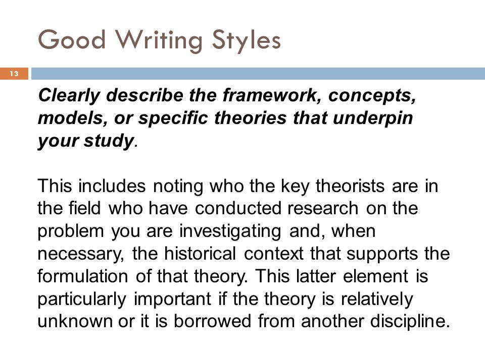Good Writing Styles Clearly describe the framework, concepts, models, or specific theories that underpin your study.