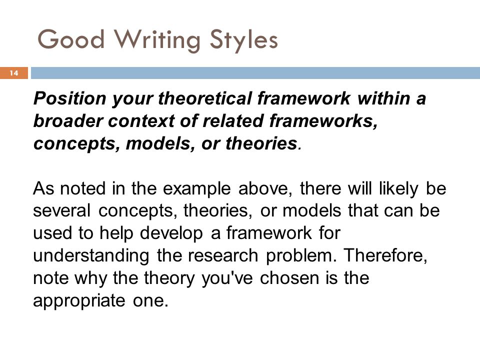 Good Writing Styles Position your theoretical framework within a broader context of related frameworks, concepts, models, or theories.