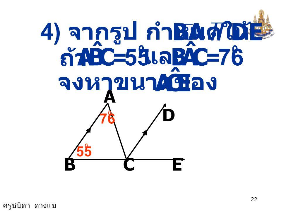 C B A ˆ C A B ˆ E C A ˆ 4) จากรูป กำหนดให้ BA // DE และ ถ้า = 55 = 76