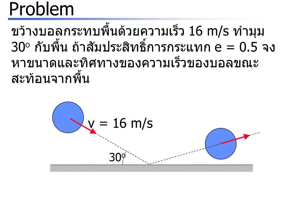 Problem ขว้างบอลกระทบพื้นด้วยความเร็ว 16 m/s ทำมุม 30o กับพื้น ถ้าสัมประสิทธิ์การกระแทก e = 0.5 จงหาขนาดและทิศทางของความเร็วของบอลขณะสะท้อนจากพื้น.