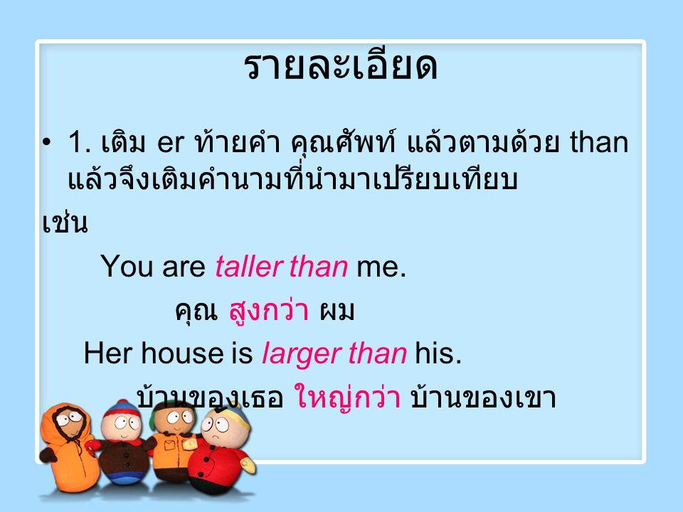 รายละเอียด 1. เติม er ท้ายคำ คุณศัพท์ แล้วตามด้วย than แล้วจึงเติมคำนามที่นำมาเปรียบเทียบ. เช่น. You are taller than me.