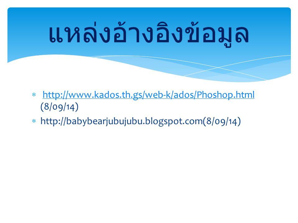 แหล่งอ้างอิงข้อมูล http://www.kados.th.gs/web-k/ados/Phoshop.html (8/09/14) http://babybearjubujubu.blogspot.com(8/09/14)
