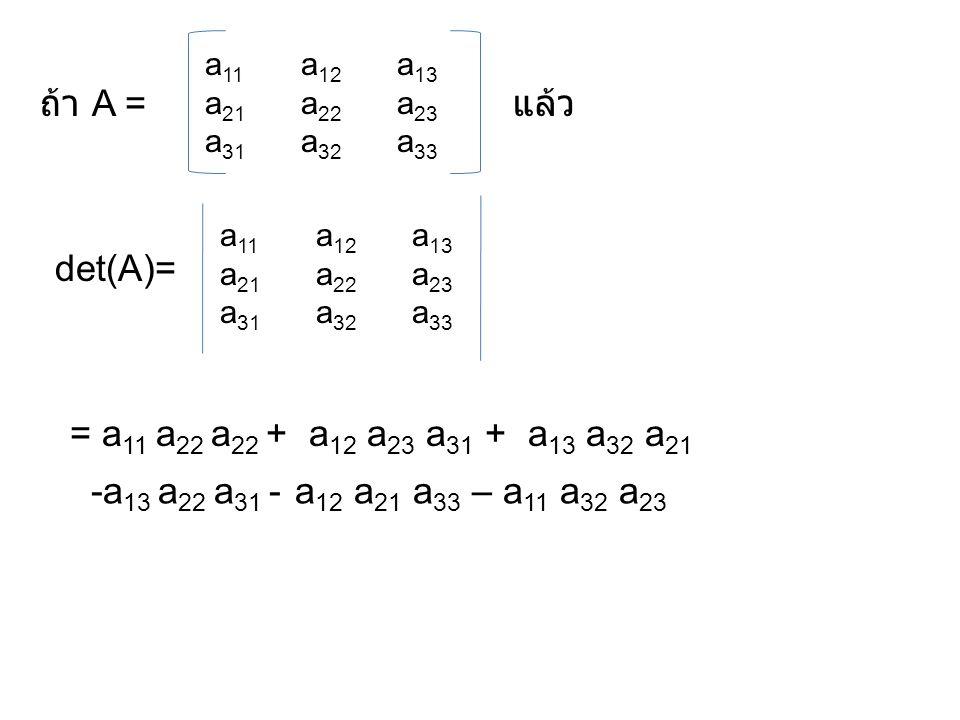 ถ้า A = แล้ว det(A)= = a11 a22 a22 + a12 a23 a31 + a13 a32 a21