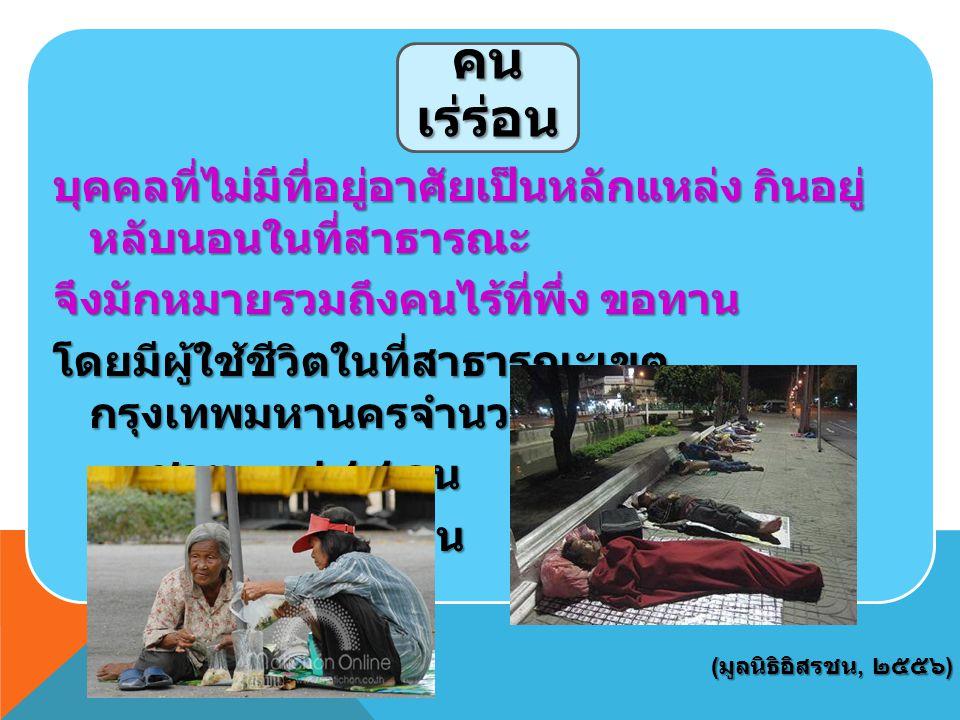 บุคคลที่ไม่มีที่อยู่อาศัยเป็นหลักแหล่ง กินอยู่หลับนอนในที่สาธารณะ จึงมักหมายรวมถึงคนไร้ที่พึ่ง ขอทาน โดยมีผู้ใช้ชีวิตในที่สาธารณะเขตกรุงเทพมหานครจำนวน ๓,๑๔๐ คน ชาย ๑,๙๔๔ คน หญิง ๑,๑๙๖ คน