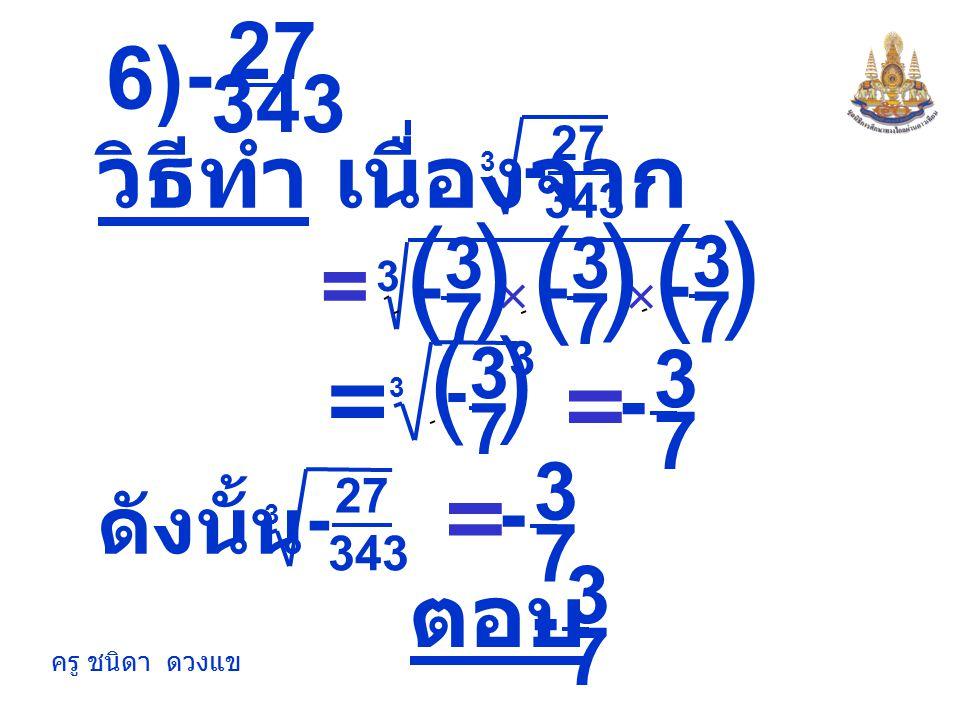 ( ) ) ( 6) วิธีทำ เนื่องจาก = = = ตอบ = 27 - 343 3 - 7 7 3 - 7 ดังนั้น
