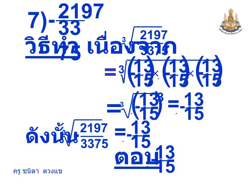 ) ( ) ( 7) วิธีทำ เนื่องจาก = ตอบ = 2197 - 3375 = ดังนั้น = - 15 13 -