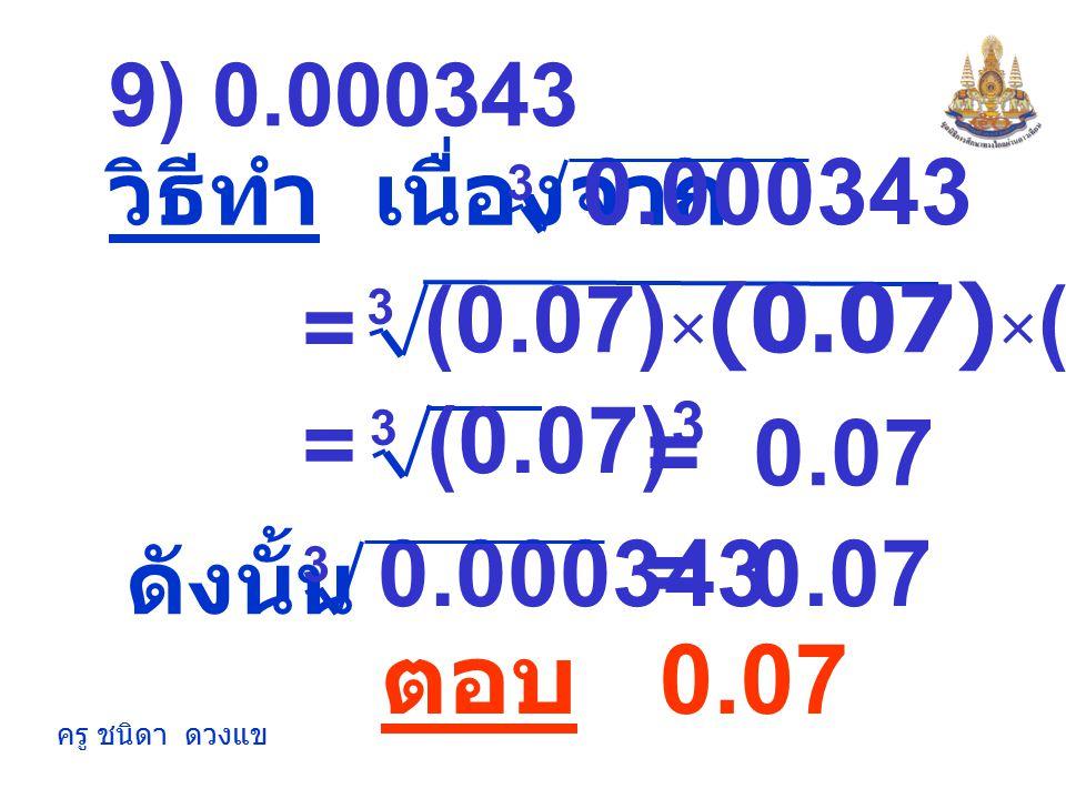 9) 0.000343 วิธีทำ เนื่องจาก. 0.000343. 3. (0.07)×(0.07)×(0.07) 3. = (0.07)3. 3. = = 0.07.