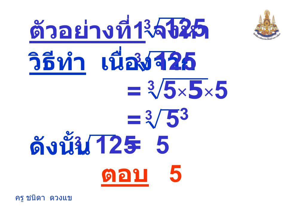 125 125 5×5×5 = 53 = 125 = 5 ตัวอย่างที่1 จงหา วิธีทำ เนื่องจาก