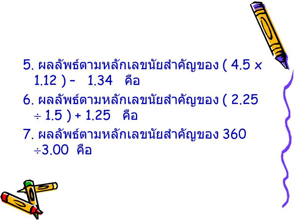 5. ผลลัพธ์ตามหลักเลขนัยสำคัญของ ( 4.5 x 1.12 ) – 1.34 คือ