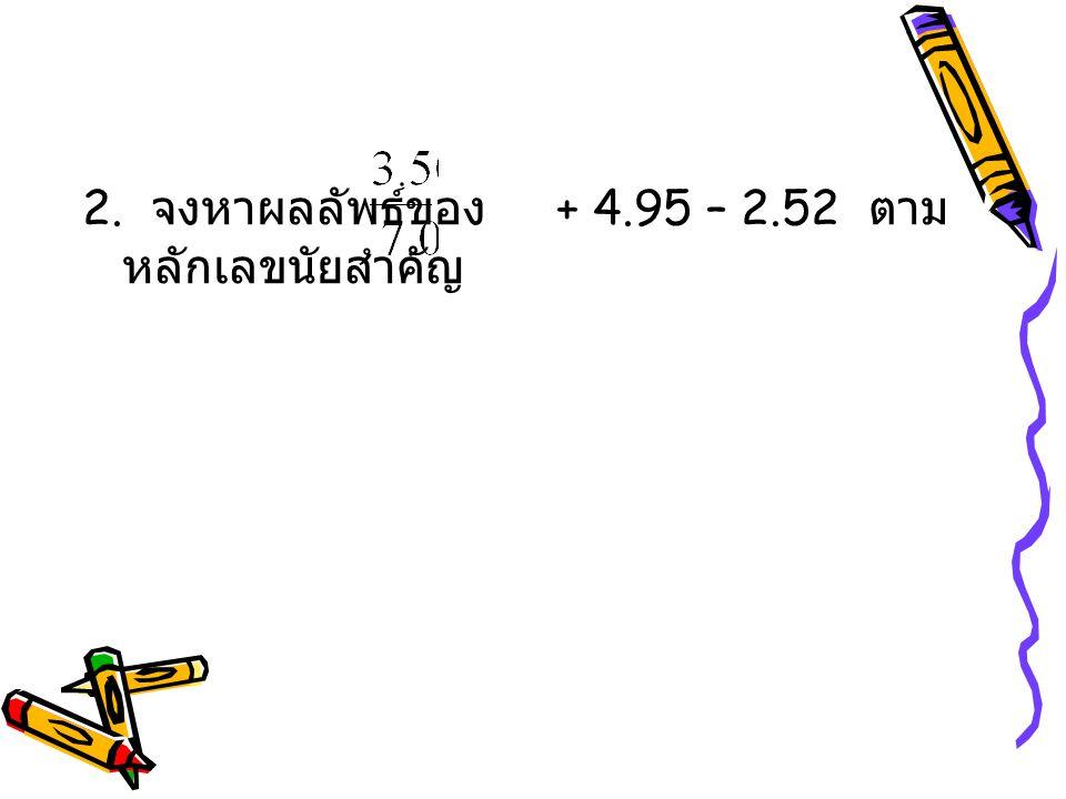2. จงหาผลลัพธ์ของ + 4.95 – 2.52 ตามหลักเลขนัยสำคัญ